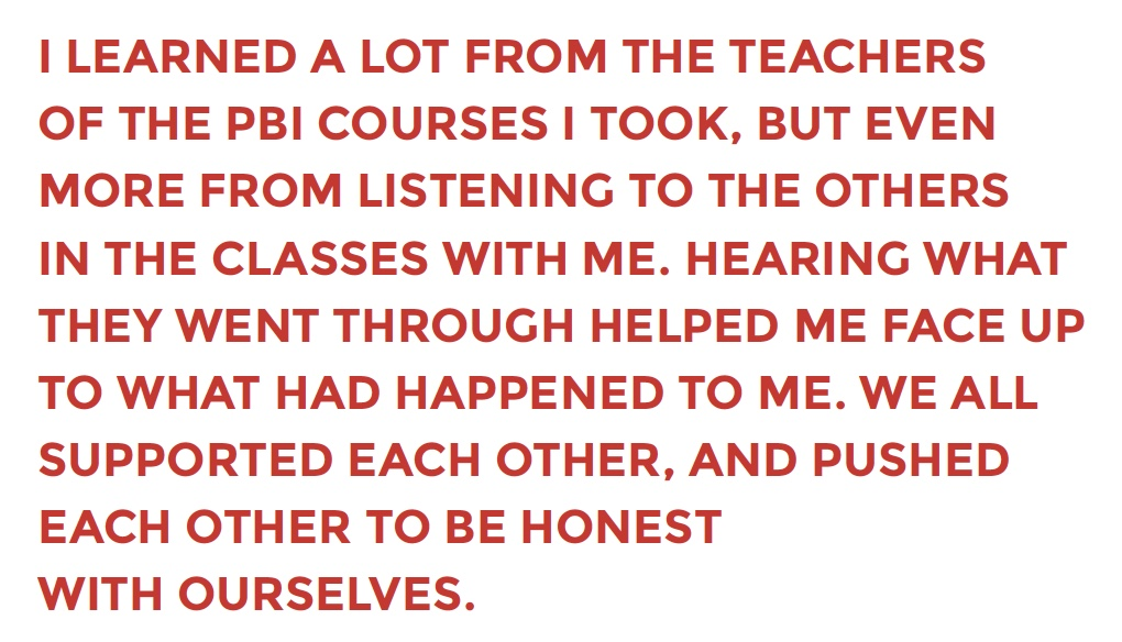 I LEARNED A LOT FROM THE TEACHERS  OF THE PBI COURSES I TOOK, BUT EVEN  MORE FROM LISTENING TO THE OTHERS  IN THE CLASSES WITH ME. HEARING WHAT  THEY WENT THROUGH HELPED ME FACE UP  TO WHAT HAD HAPPENED TO ME. WE ALL  SUPPORTED EACH OTHER, AND PUSHED  EACH OTHER TO BE HONEST   WITH OURSELVES.