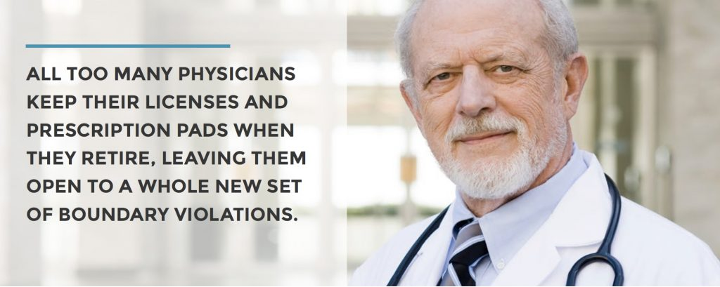 ALL TOO MANY PHYSICIANS KEEP THEIR LICENSES AND PRESCRIPTION PADS WHEN THEY RETIRE, LEAVING THEM OPEN TO A WHOLE NEW SET OF BOUNDARY VIOLATIONS.
