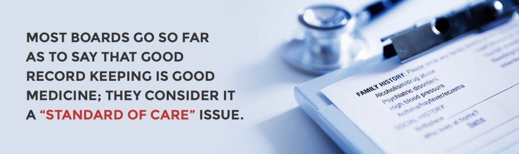"MOST BOARDS GO SO FAR  AS TO SAY THAT GOOD RECORD KEEPING IS GOOD MEDICINE; THEY CONSIDER IT A ""STANDARD OF CARE"" ISSUE."