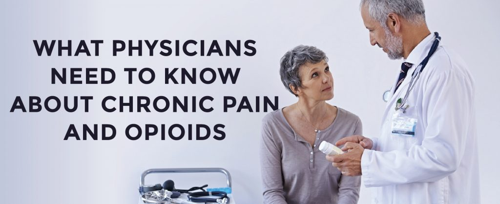 WHAT PHYSICIANS NEED TO KNOW ABOUT CHRONIC PAIN AND OPIOIDS